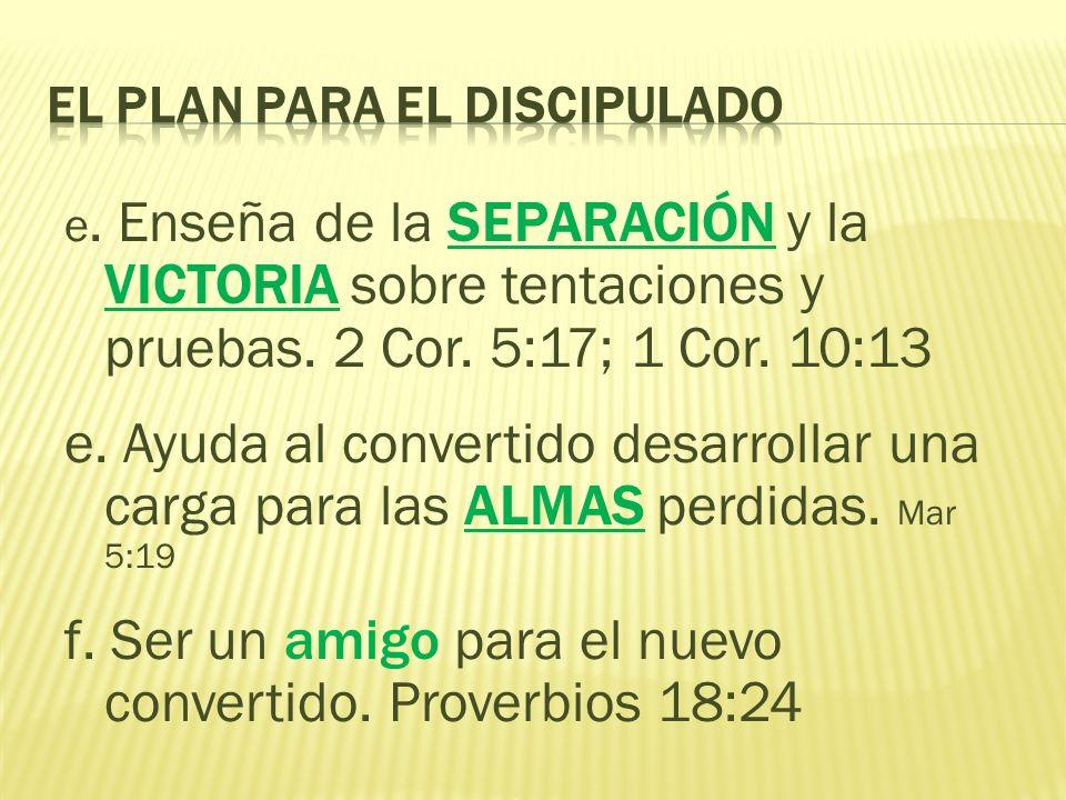 e. Enseña de la SEPARACIÓN y la VICTORIA sobre tentaciones y pruebas. 2 Cor. 5:17; 1 Cor. 10:13 e. Ayuda al convertido desarrollar una carga para las