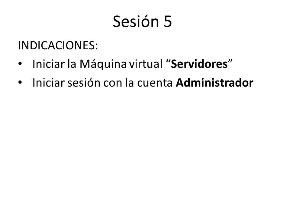Sesión 5 INDICACIONES: Iniciar la Máquina virtual Servidores Iniciar sesión con la cuenta Administrador