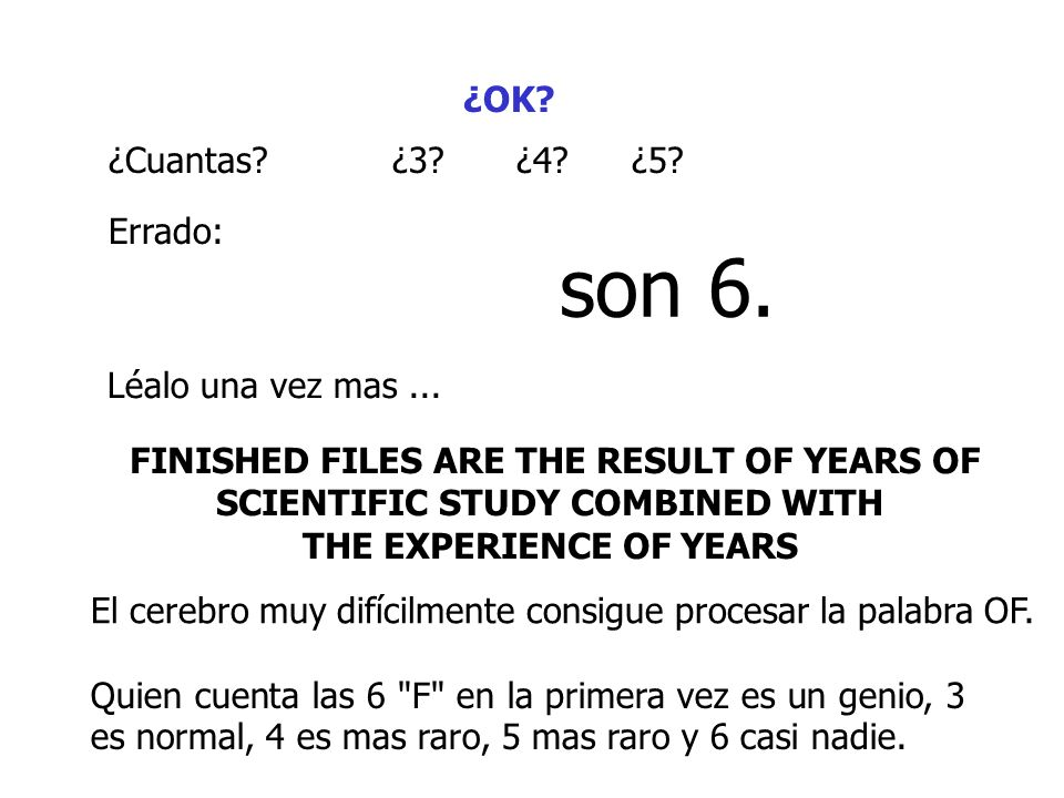 ¿OK? ¿Cuantas?¿3?¿4?¿5? Errado: son 6. Léalo una vez mas... FINISHED FILES ARE THE RESULT OF YEARS OF SCIENTIFIC STUDY COMBINED WITH THE EXPERIENCE OF
