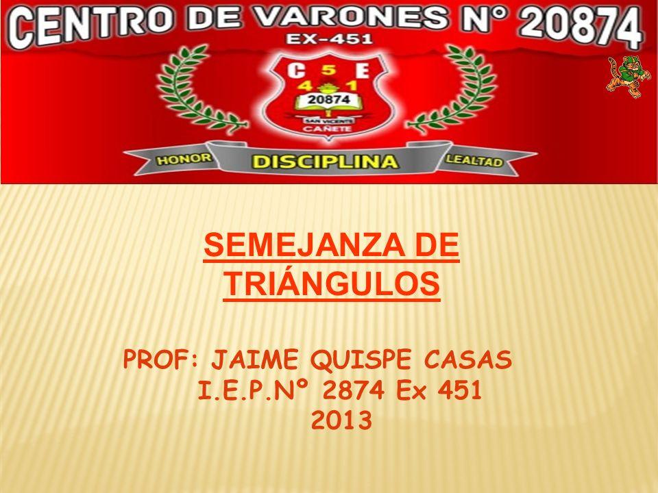 PROF: JAIME QUISPE CASAS I.E.P.Nº 2874 Ex 451 2013 SEMEJANZA DE TRIÁNGULOS