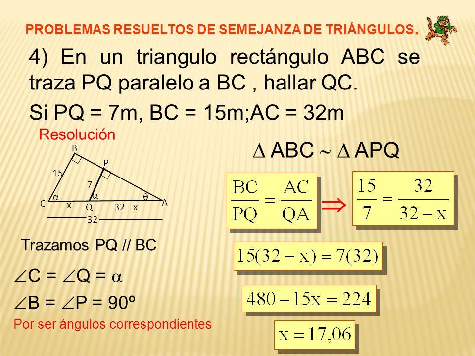 PROBLEMAS RESUELTOS DE SEMEJANZA DE TRIÁNGULOS. 4) En un triangulo rectángulo ABC se traza PQ paralelo a BC, hallar QC. Si PQ = 7m, BC = 15m;AC = 32m