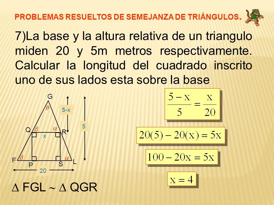 PROBLEMAS RESUELTOS DE SEMEJANZA DE TRIÁNGULOS. 7)La base y la altura relativa de un triangulo miden 20 y 5m metros respectivamente. Calcular la longi