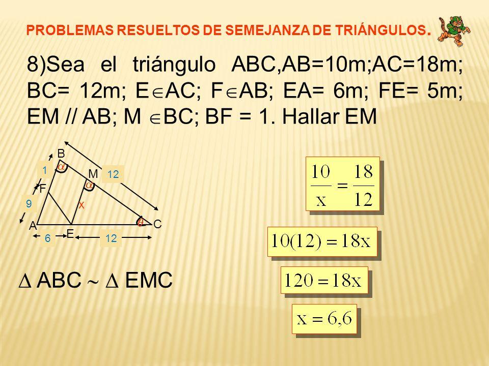 PROBLEMAS RESUELTOS DE SEMEJANZA DE TRIÁNGULOS. 8)Sea el triángulo ABC,AB=10m;AC=18m; BC= 12m; E AC; F AB; EA= 6m; FE= 5m; EM // AB; M BC; BF = 1. Hal