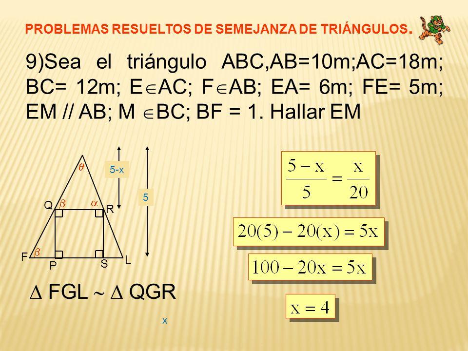 PROBLEMAS RESUELTOS DE SEMEJANZA DE TRIÁNGULOS. 9)Sea el triángulo ABC,AB=10m;AC=18m; BC= 12m; E AC; F AB; EA= 6m; FE= 5m; EM // AB; M BC; BF = 1. Hal