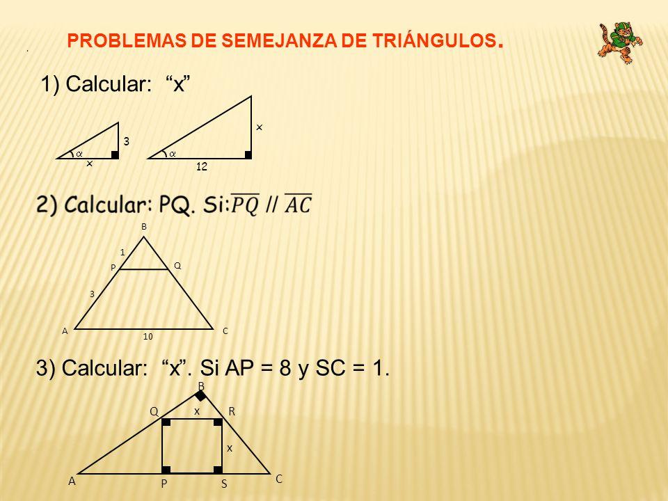 1) Calcular: x PROBLEMAS DE SEMEJANZA DE TRIÁNGULOS. x 12 x 3. 10 CA B Q P 1 3 3) Calcular: x. Si AP = 8 y SC = 1. P C A B QR x x S