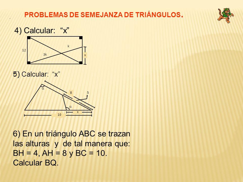 4) Calcular: x PROBLEMAS DE SEMEJANZA DE TRIÁNGULOS. 5) Calcular: x. 6) En un triángulo ABC se trazan las alturas y de tal manera que: BH = 4, AH = 8