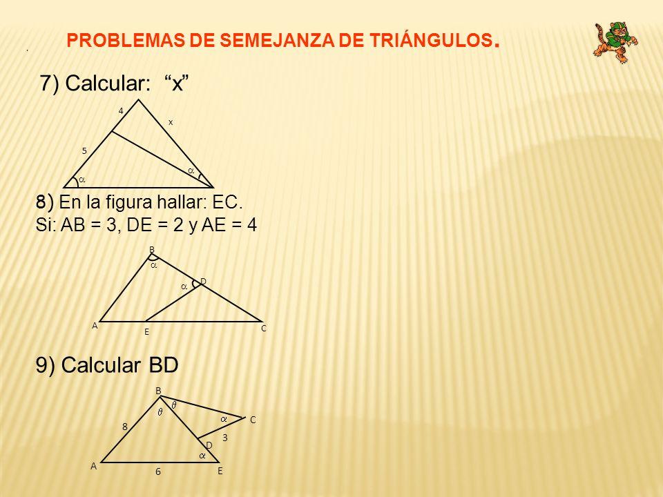 7) Calcular: x PROBLEMAS DE SEMEJANZA DE TRIÁNGULOS. 8) En la figura hallar: EC. Si: AB = 3, DE = 2 y AE = 4. 9) Calcular BD x 5 4 D A B E C A B E C D
