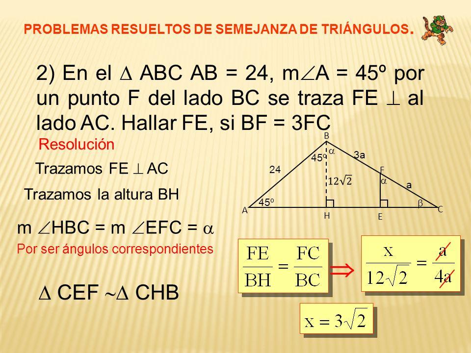 PROBLEMAS RESUELTOS DE SEMEJANZA DE TRIÁNGULOS. 2) En el ABC AB = 24, m A = 45º por un punto F del lado BC se traza FE al lado AC. Hallar FE, si BF =