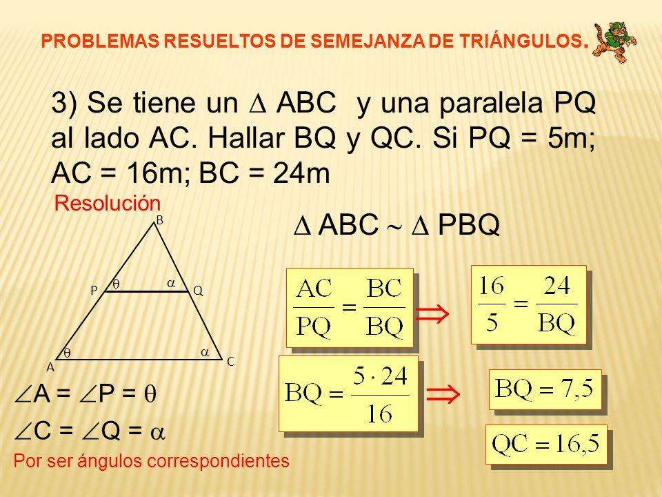 PROBLEMAS RESUELTOS DE SEMEJANZA DE TRIÁNGULOS. 3) Se tiene un ABC y una paralela PQ al lado AC. Hallar BQ y QC. Si PQ = 5m; AC = 16m; BC = 24m Resolu