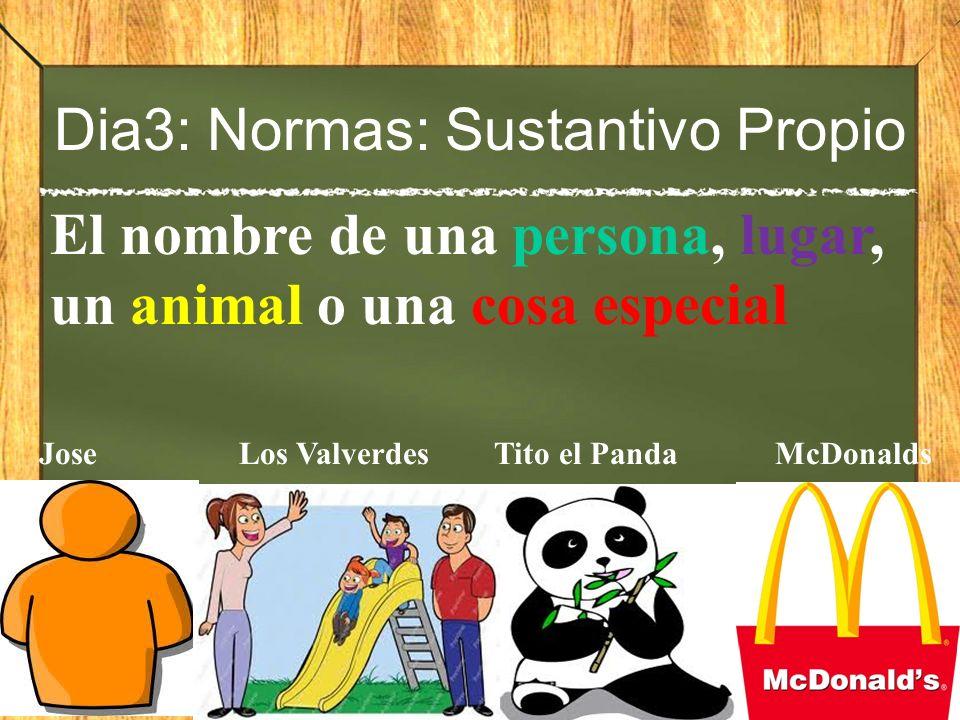 Dia3: Normas: Sustantivo Propio El nombre de una persona, lugar, un animal o una cosa especial Jose Los Valverdes Tito el PandaMcDonalds