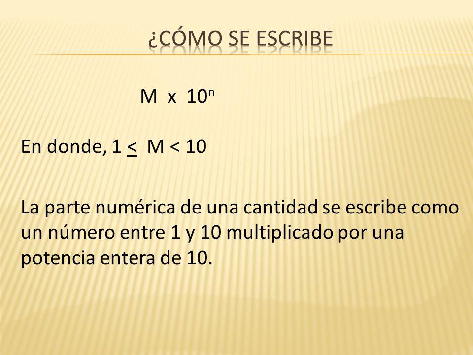 M x 10 n En donde, 1 < M < 10 La parte numérica de una cantidad se escribe como un número entre 1 y 10 multiplicado por una potencia entera de 10.