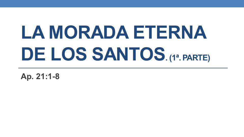 LA MORADA ETERNA DE LOS SANTOS. (1ª. PARTE) Ap. 21:1-8