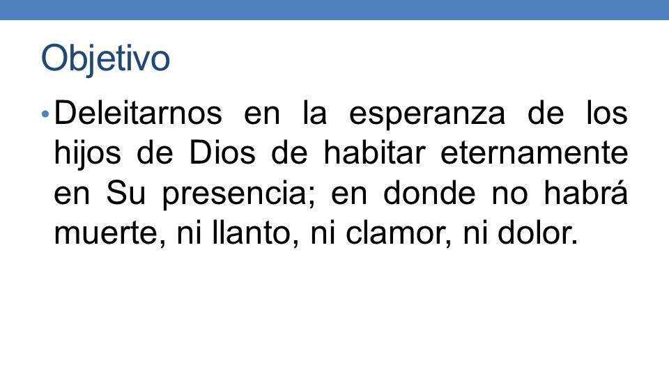 Objetivo Deleitarnos en la esperanza de los hijos de Dios de habitar eternamente en Su presencia; en donde no habrá muerte, ni llanto, ni clamor, ni dolor.