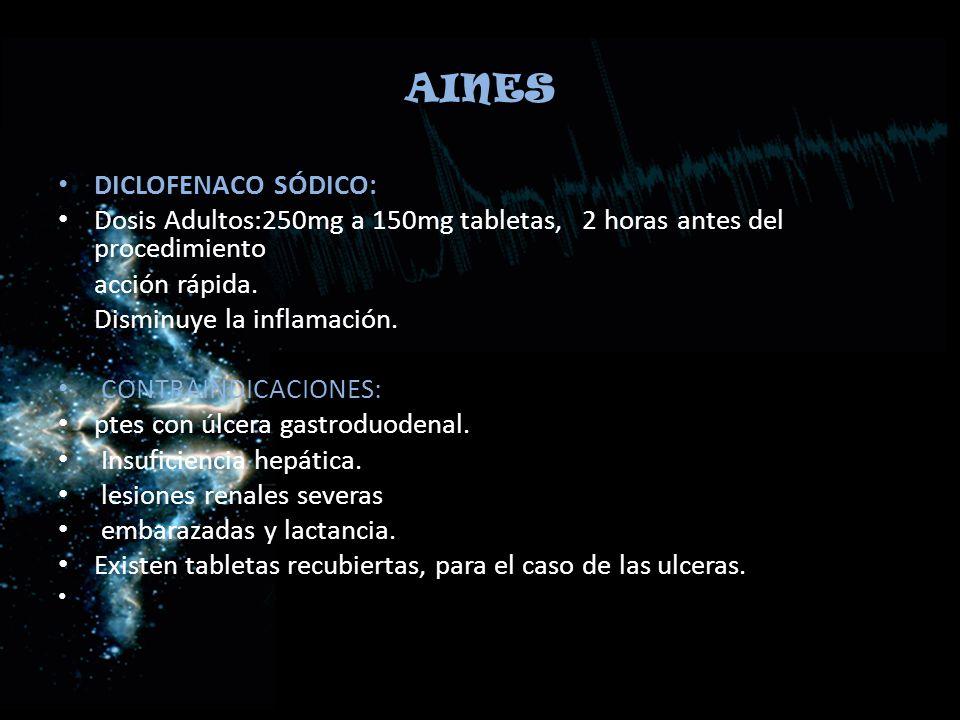 AINES DICLOFENACO SÓDICO: Dosis Adultos:250mg a 150mg tabletas, 2 horas antes del procedimiento acción rápida. Disminuye la inflamación. CONTRAINDICAC