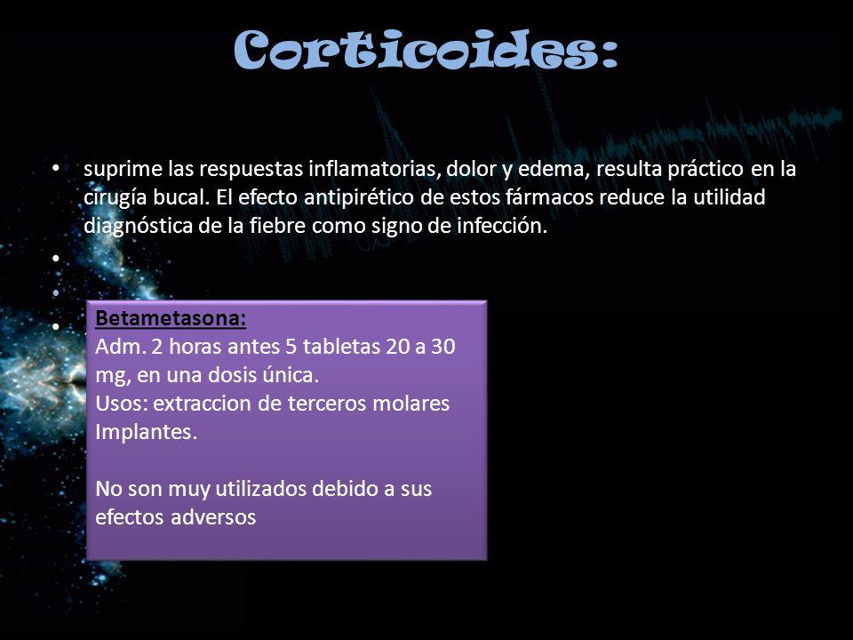 Corticoides: suprime las respuestas inflamatorias, dolor y edema, resulta práctico en la cirugía bucal. El efecto antipirético de estos fármacos reduc