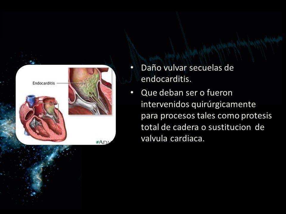 Daño vulvar secuelas de endocarditis. Que deban ser o fueron intervenidos quirúrgicamente para procesos tales como protesis total de cadera o sustituc