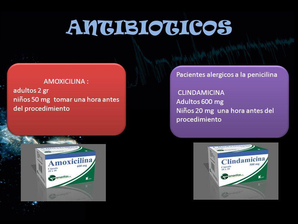 ANTIBIOTICOS AMOXICILINA : adultos 2 gr niños 50 mg tomar una hora antes del procedimiento AMOXICILINA : adultos 2 gr niños 50 mg tomar una hora antes