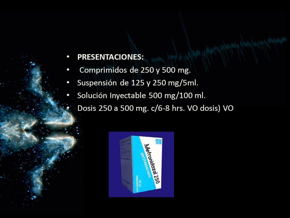 PRESENTACIONES: Comprimidos de 250 y 500 mg. Suspensión de 125 y 250 mg/5ml. Solución Inyectable 500 mg/100 ml. Dosis 250 a 500 mg. c/6-8 hrs. VO dosi