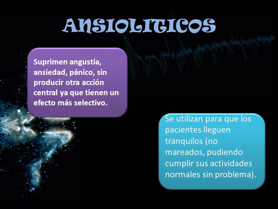 ANSIOLITICOS - Suprimen angustia, ansiedad, pánico, sin producir otra acción central ya que tienen un efecto más selectivo. Se utilizan para que los p