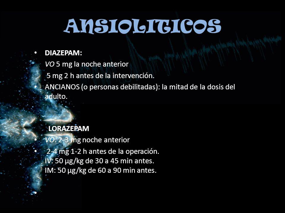 ANSIOLITICOS DIAZEPAM: VO 5 mg la noche anterior 5 mg 2 h antes de la intervención. ANCIANOS (o personas debilitadas): la mitad de la dosis del adulto