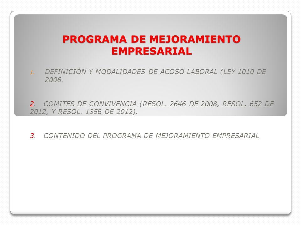 PROGRAMA DE MEJORAMIENTO EMPRESARIAL 1. DEFINICIÓN Y MODALIDADES DE ACOSO LABORAL (LEY 1010 DE 2006. 2. COMITES DE CONVIVENCIA (RESOL. 2646 DE 2008, R