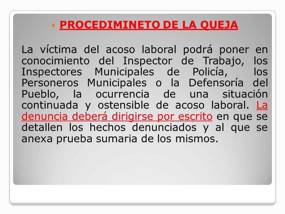 PROCEDIMINETO DE LA QUEJA La víctima del acoso laboral podrá poner en conocimiento del Inspector de Trabajo, los Inspectores Municipales de Policía, l