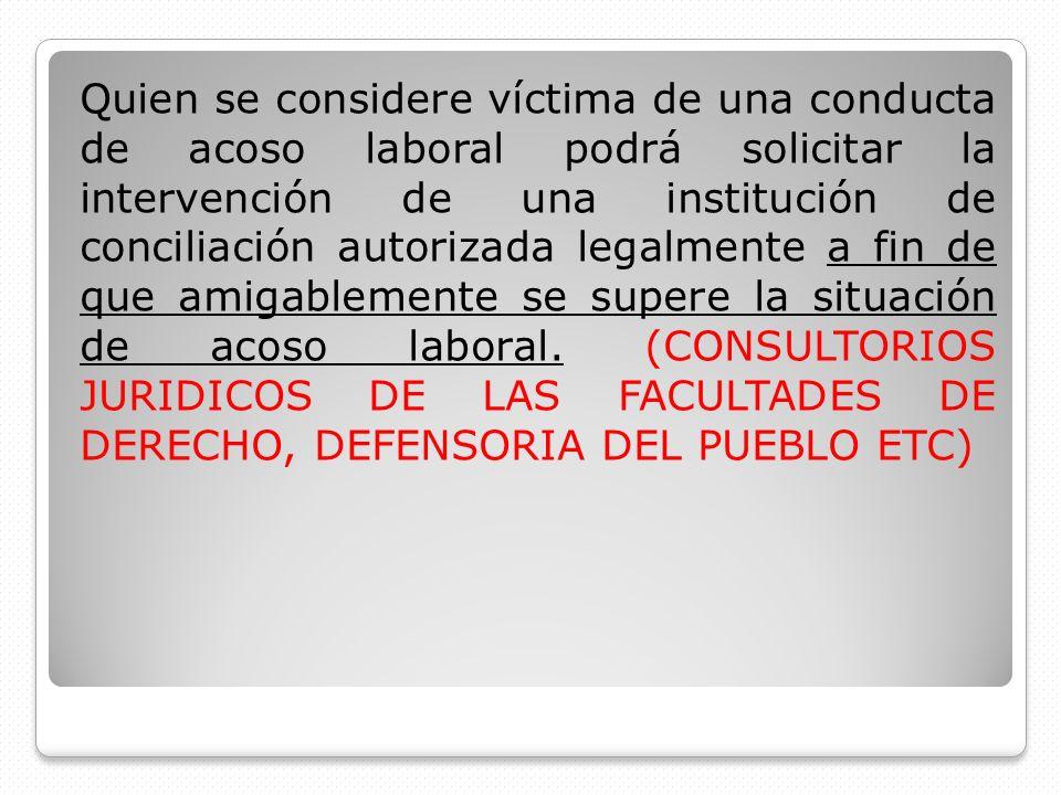 Quien se considere víctima de una conducta de acoso laboral podrá solicitar la intervención de una institución de conciliación autorizada legalmente a