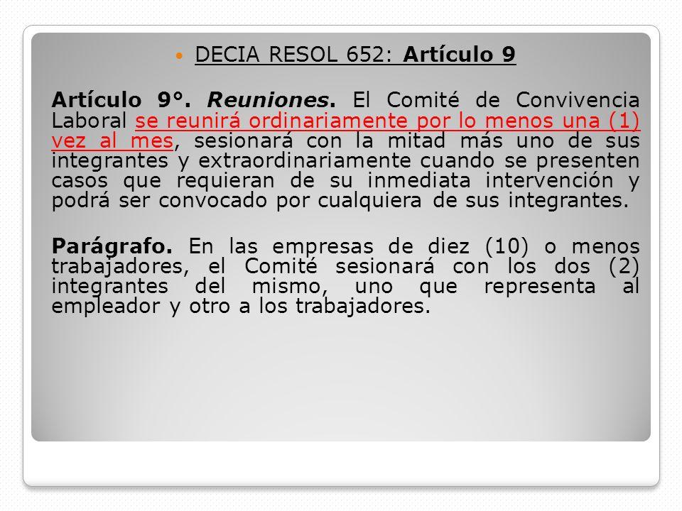 DECIA RESOL 652: Artículo 9 Artículo 9°. Reuniones. El Comité de Convivencia Laboral se reunirá ordinariamente por lo menos una (1) vez al mes, sesion