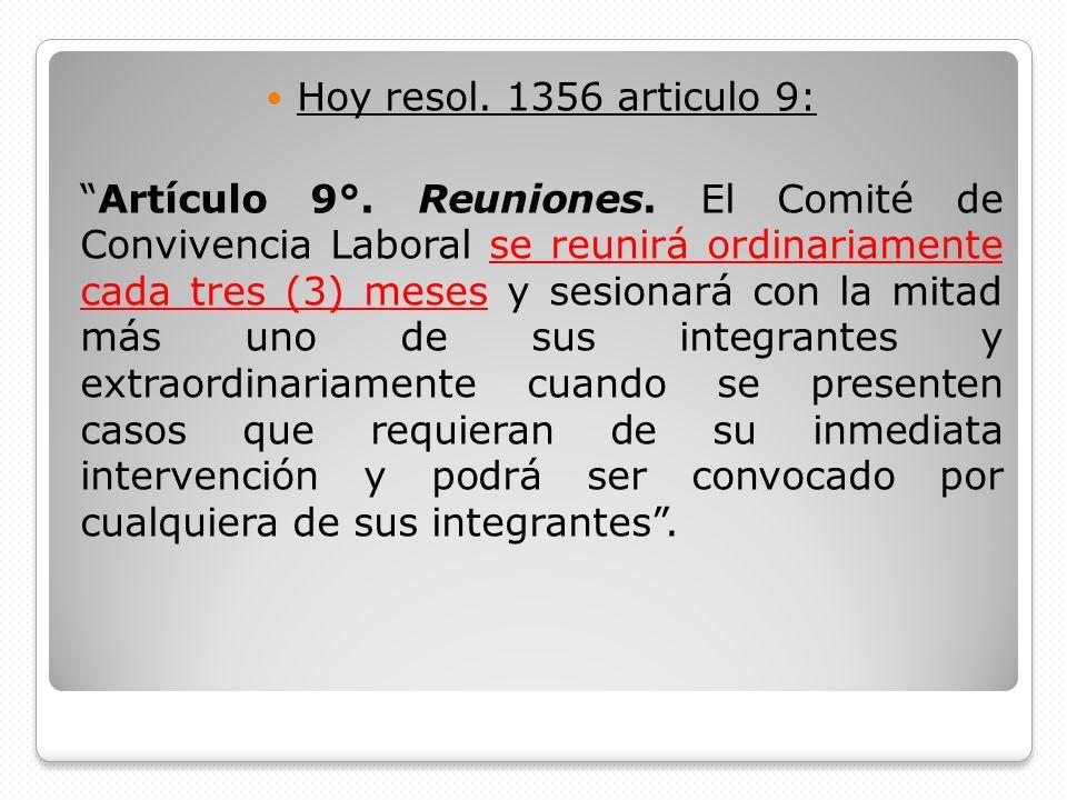 Hoy resol. 1356 articulo 9: Artículo 9°. Reuniones. El Comité de Convivencia Laboral se reunirá ordinariamente cada tres (3) meses y sesionará con la
