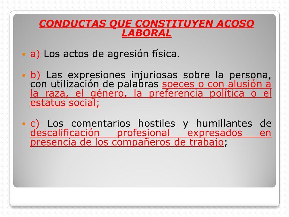 CONDUCTAS QUE CONSTITUYEN ACOSO LABORAL a) Los actos de agresión física. b) Las expresiones injuriosas sobre la persona, con utilización de palabras s