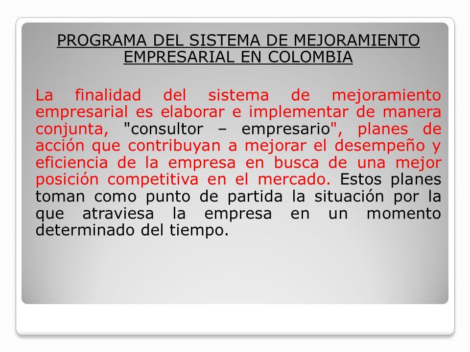 PROGRAMA DEL SISTEMA DE MEJORAMIENTO EMPRESARIAL EN COLOMBIA La finalidad del sistema de mejoramiento empresarial es elaborar e implementar de manera