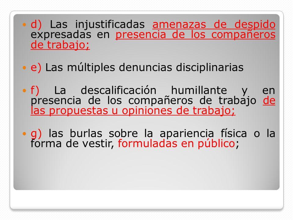 d) Las injustificadas amenazas de despido expresadas en presencia de los compañeros de trabajo; e) Las múltiples denuncias disciplinarias f) La descal