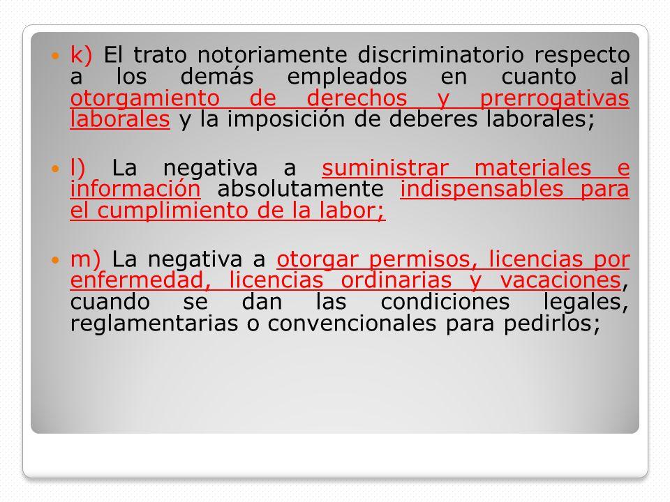 k) El trato notoriamente discriminatorio respecto a los demás empleados en cuanto al otorgamiento de derechos y prerrogativas laborales y la imposició