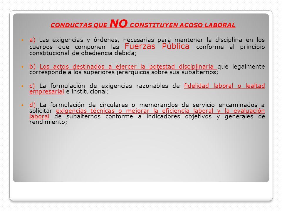 CONDUCTAS QUE NO CONSTITUYEN ACOSO LABORAL a) Las exigencias y órdenes, necesarias para mantener la disciplina en los cuerpos que componen las Fuerzas