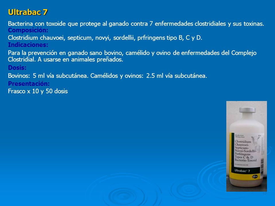17 Ultrabac 7 Bacterina con toxoide que protege al ganado contra 7 enfermedades clostridiales y sus toxinas. Composición: Clostridium chauvoei, septic
