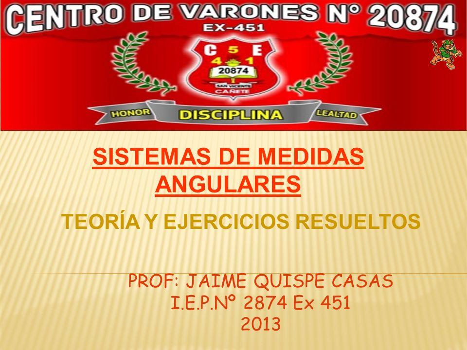 PROF: JAIME QUISPE CASAS I.E.P.Nº 2874 Ex 451 2013 SISTEMAS DE MEDIDAS ANGULARES TEORÍA Y EJERCICIOS RESUELTOS