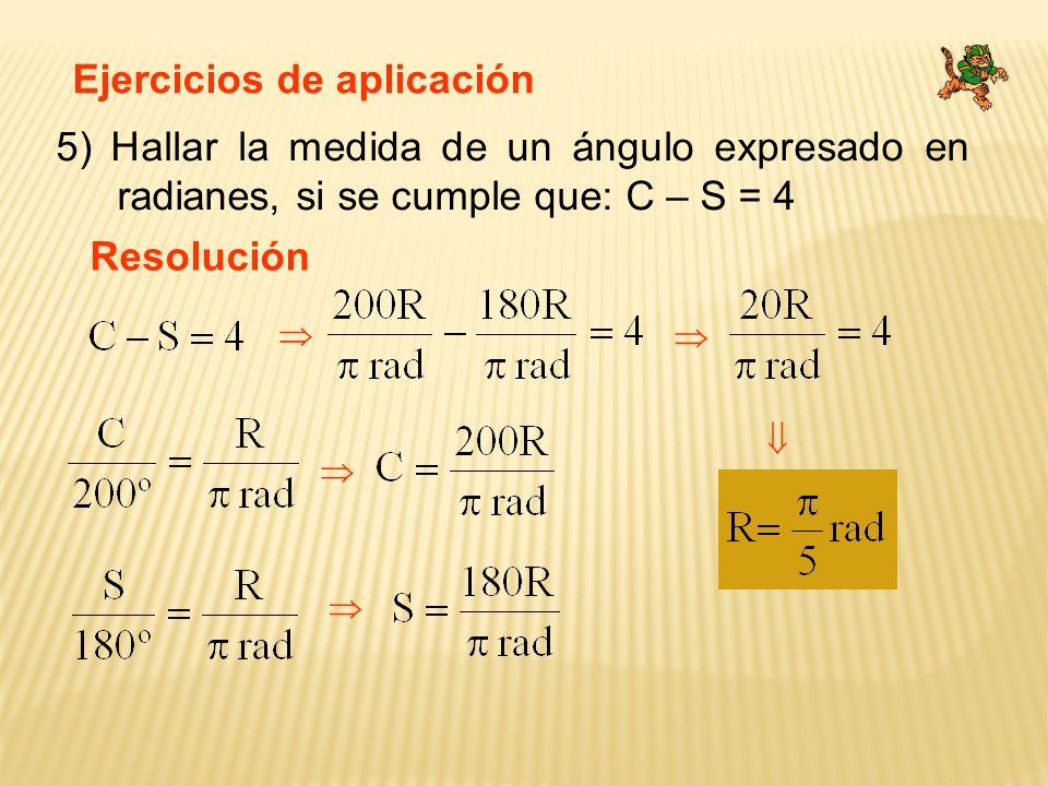 Ejercicios de aplicación 5) Hallar la medida de un ángulo expresado en radianes, si se cumple que: C – S = 4 Resolución