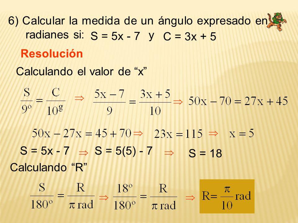 6) Calcular la medida de un ángulo expresado en radianes si: Resolución S = 5x - 7 C = 3x + 5 y Calculando el valor de x S = 5x - 7 S = 18 Calculando