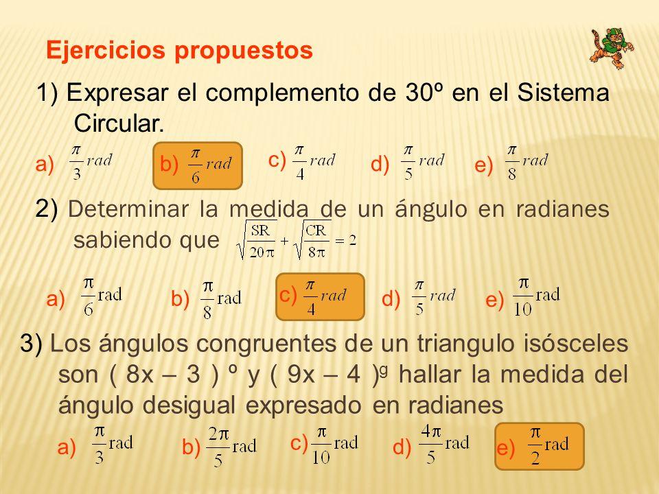 Ejercicios propuestos 1) Expresar el complemento de 30º en el Sistema Circular. a) c) b)d) e) 2) Determinar la medida de un ángulo en radianes sabiend