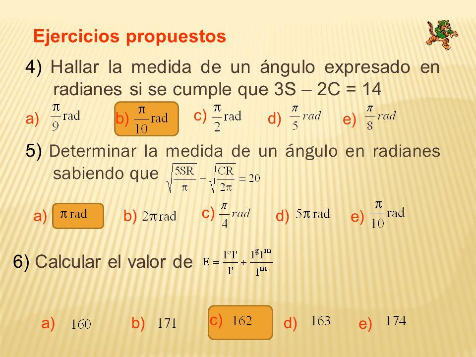Ejercicios propuestos 4) Hallar la medida de un ángulo expresado en radianes si se cumple que 3S – 2C = 14 a) c) b)d) e) 5) Determinar la medida de un