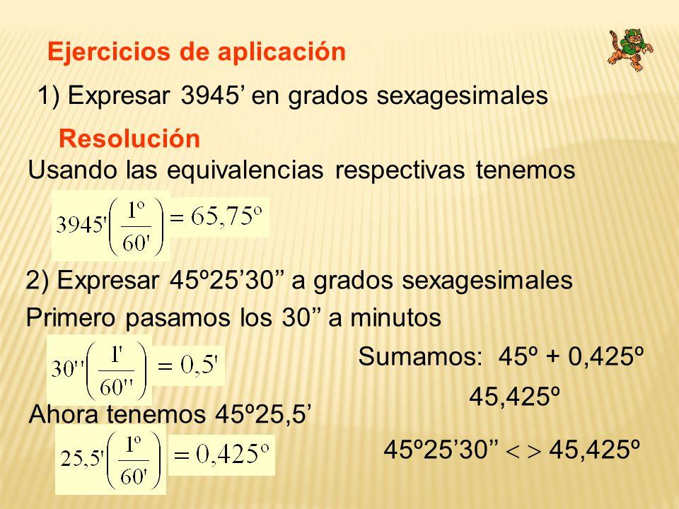 Ejercicios de aplicación 1) Expresar 3945 en grados sexagesimales Resolución Usando las equivalencias respectivas tenemos 2) Expresar 45º2530 a grados