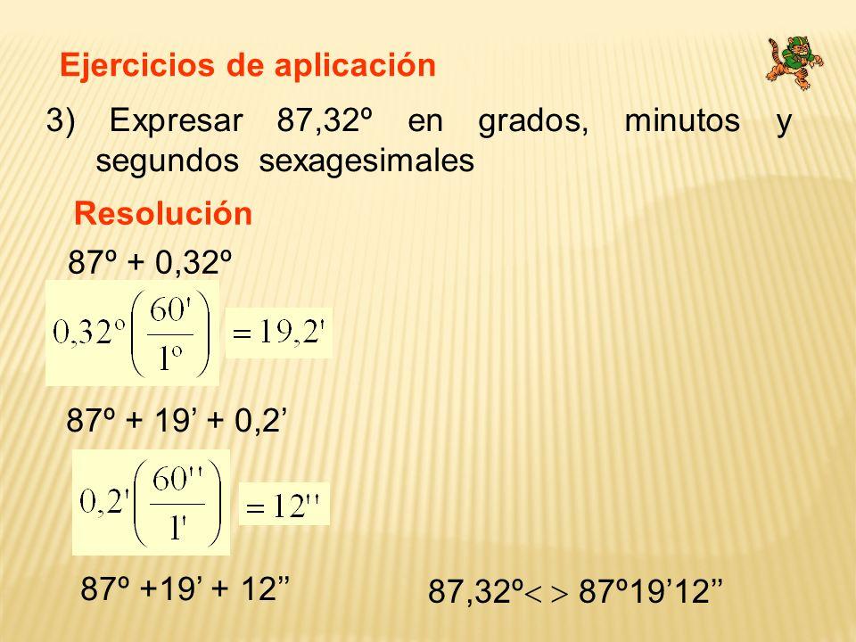 Ejercicios de aplicación 3) Expresar 87,32º en grados, minutos y segundos sexagesimales Resolución 87º + 0,32º 87º + 19 + 0,2 87º +19 + 12 87,32º 87º1