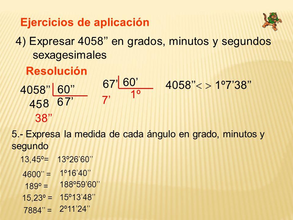 Ejercicios de aplicación 4) Expresar 4058 en grados, minutos y segundos sexagesimales Resolución 4058 4058 1º738 60 6 45 8 7 38 67 60 1º 7 5.- Expresa