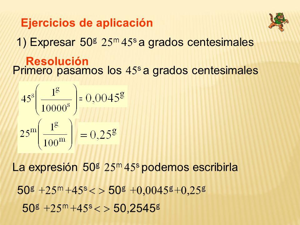 Ejercicios de aplicación 2) Expresar 20,3465 g a grados, minutos y segundo centesimales Resolución La expresión 20,3465 g se puede escribir así La expresión 20,3465 g podemos escribirla 20 g +34 m +65 s 20 g 34 m 65 s 20 g + 0,3465 g