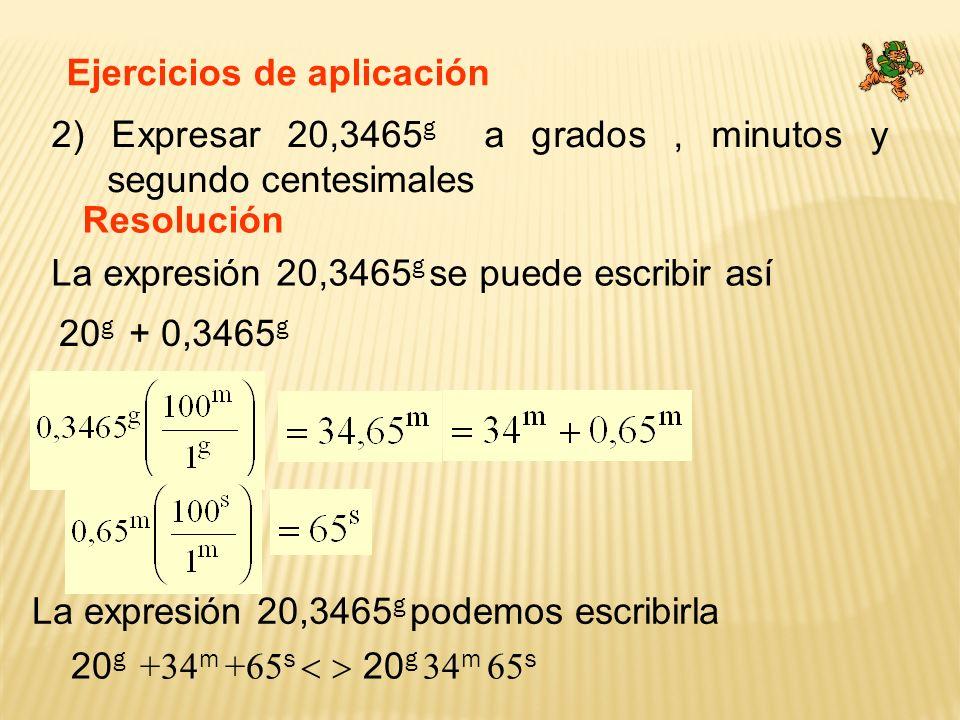 Ejercicios de aplicación 2) Expresar 20,3465 g a grados, minutos y segundo centesimales Resolución La expresión 20,3465 g se puede escribir así La exp