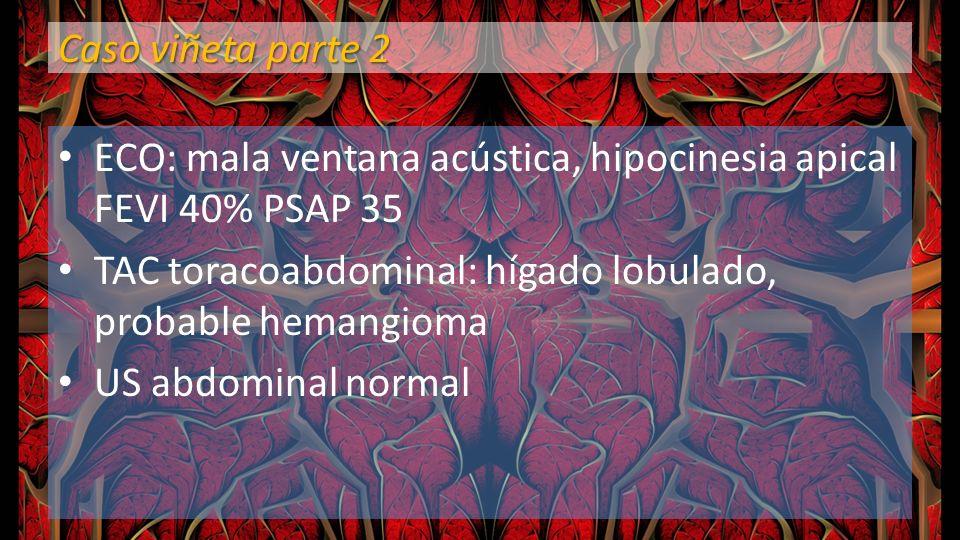 Caso viñeta parte 2 ECO: mala ventana acústica, hipocinesia apical FEVI 40% PSAP 35 TAC toracoabdominal: hígado lobulado, probable hemangioma US abdom