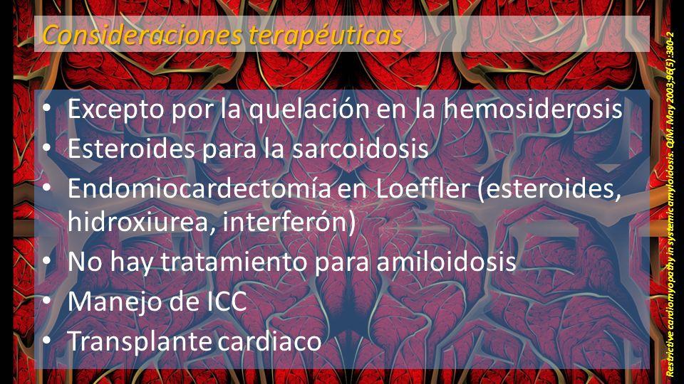 Consideraciones terapéuticas Excepto por la quelación en la hemosiderosis Esteroides para la sarcoidosis Endomiocardectomía en Loeffler (esteroides, h