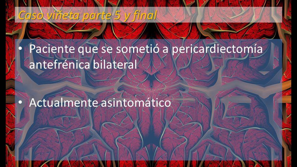 Caso viñeta parte 5 y final Paciente que se sometió a pericardiectomía antefrénica bilateral Actualmente asintomático