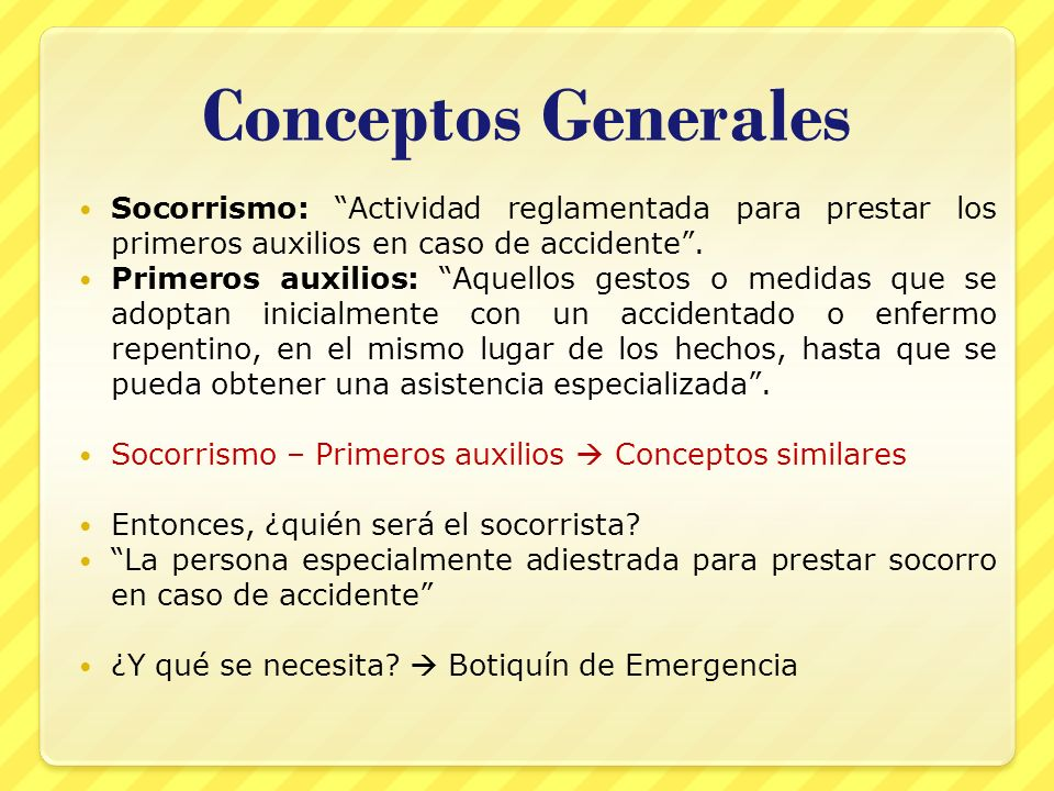 Conceptos Generales Socorrismo: Actividad reglamentada para prestar los primeros auxilios en caso de accidente. Primeros auxilios: Aquellos gestos o m