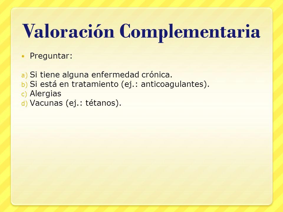 Valoración Complementaria Preguntar: a) Si tiene alguna enfermedad crónica. b) Si está en tratamiento (ej.: anticoagulantes). c) Alergias d) Vacunas (